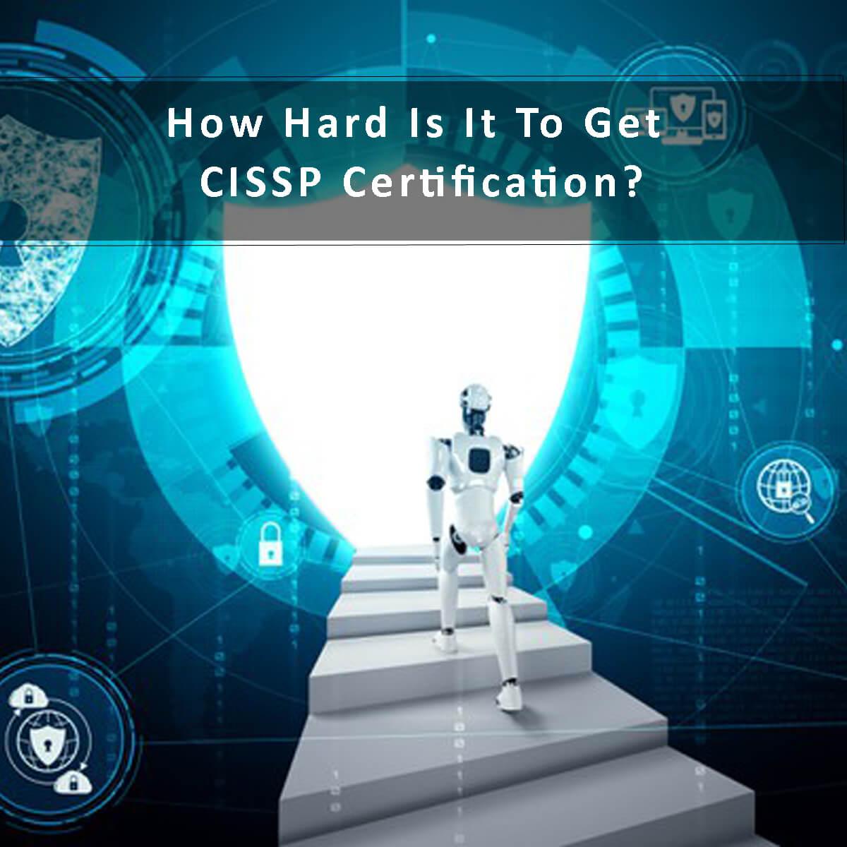 How Hard Is It To Get CISSP Certification?
