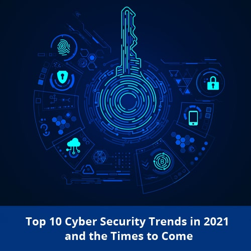 Top 10 Cyber Security Trends in 2021 and the Times to Come!
