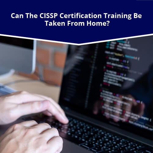 Can The CISSP Certification Training be Taken From Home?